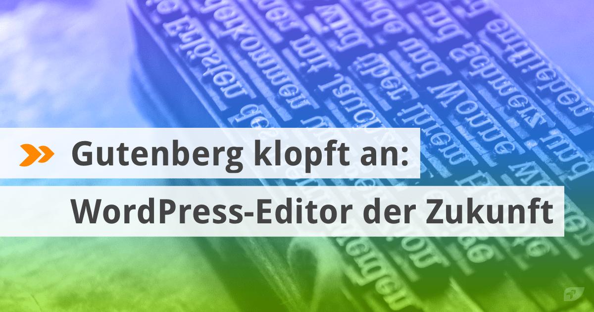 Gutenberg klopft an: WordPress-Editor der Zukunft