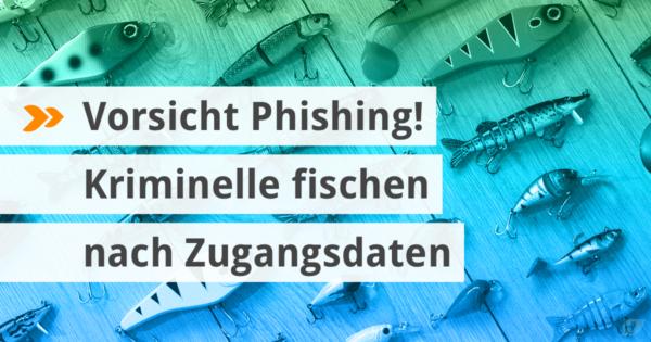 Vorsicht Phishing! Kriminelle fischen nach Zugangsdaten.